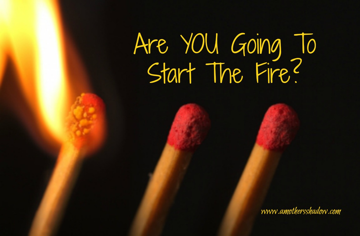 Are YOU Going To Start The Fire?